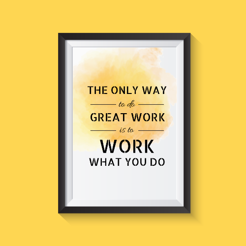 The only way to do great work is to work what you do